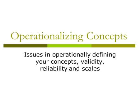 Operationalizing Concepts Issues in operationally defining your concepts, validity, reliability and scales.