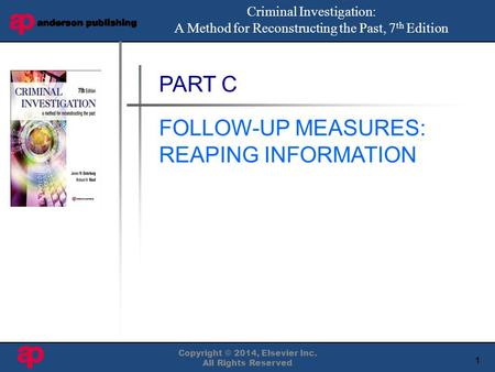 1 Book Cover Here Copyright © 2014, Elsevier Inc. All Rights Reserved PART C FOLLOW-UP MEASURES: REAPING INFORMATION Criminal Investigation: A Method for.