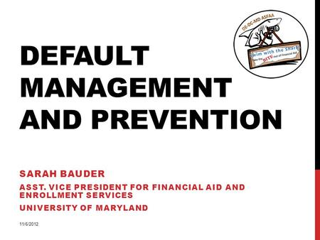 DEFAULT MANAGEMENT AND PREVENTION SARAH BAUDER ASST. VICE PRESIDENT FOR FINANCIAL AID AND ENROLLMENT SERVICES UNIVERSITY OF MARYLAND 11/6/2012.
