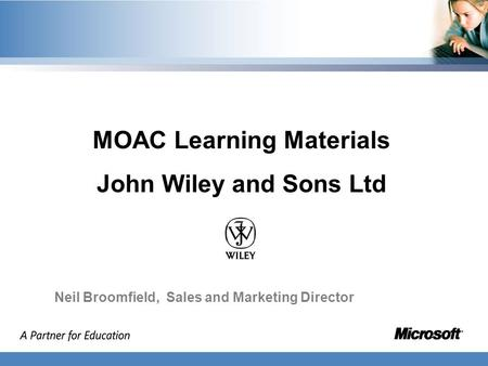 MOAC Learning Materials John Wiley and Sons Ltd Neil Broomfield, Sales and Marketing Director.