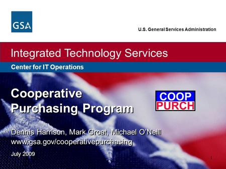 Center for IT Operations Integrated Technology Services U.S. General Services Administration 1 Dennis Harrison, Mark Groat, Michael O'Neill www.gsa.gov/cooperativepurchasing.