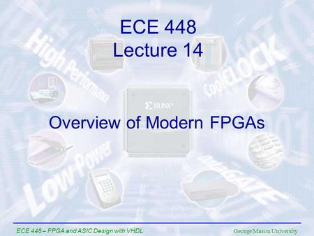 George Mason University ECE 448 – FPGA and ASIC Design with VHDL Overview of Modern FPGAs ECE 448 Lecture 14.