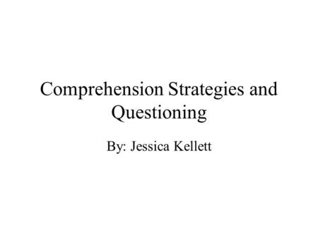 Comprehension Strategies and Questioning By: Jessica Kellett.