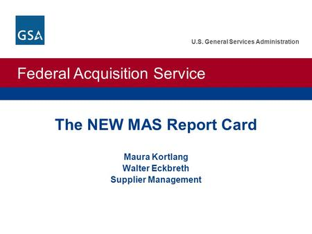 Federal Acquisition Service U.S. General Services Administration The NEW MAS Report Card Maura Kortlang Walter Eckbreth Supplier Management.