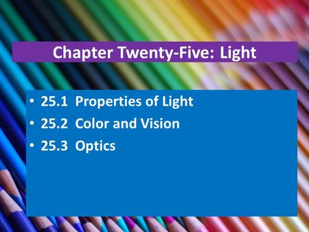 Chapter Twenty-Five: Light 25.1 Properties of Light 25.2 Color and Vision 25.3 Optics.