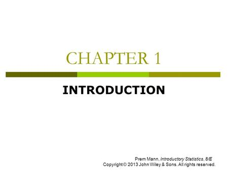 CHAPTER 1 INTRODUCTION Prem Mann, Introductory Statistics, 8/E Copyright © 2013 John Wiley & Sons. All rights reserved.