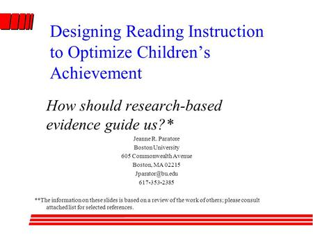 Designing Reading Instruction to Optimize Children's Achievement How should research-based evidence guide us?* Jeanne R. Paratore Boston University 605.