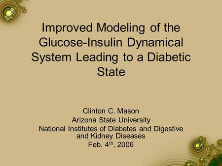 Improved Modeling of the Glucose-Insulin Dynamical System Leading to a Diabetic State Clinton C. Mason Arizona State University National Institutes of.