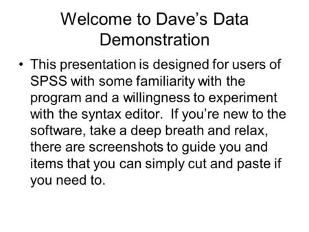 Welcome to Dave's Data Demonstration This presentation is designed for users of SPSS with some familiarity with the program and a willingness to experiment.