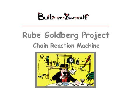 Rube Goldberg Project Chain Reaction Machine. Some people don't believe in working together or sharing ideas. Your mission is to build a Rube Goldberg.