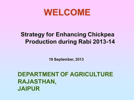 WELCOME Strategy for Enhancing Chickpea Production during Rabi 2013-14 19 September, 2013 DEPARTMENT OF AGRICULTURE RAJASTHAN, JAIPUR.