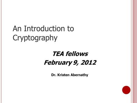 An Introduction to Cryptography TEA fellows February 9, 2012 Dr. Kristen Abernathy.