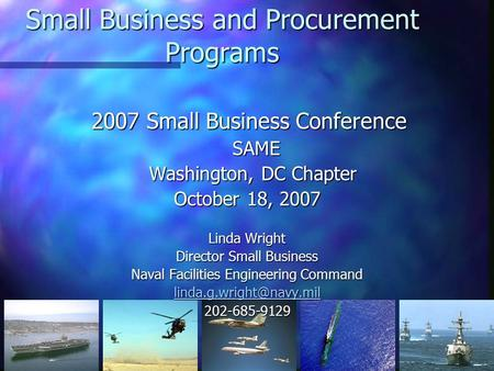 1 Small Business and Procurement Programs 2007 Small Business Conference SAME Washington, DC Chapter Washington, DC Chapter October 18, 2007 Linda Wright.