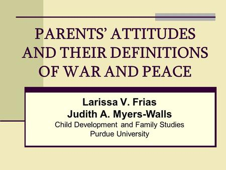 PARENTS' ATTITUDES AND THEIR DEFINITIONS OF WAR AND PEACE Larissa V. Frias Judith A. Myers-Walls Child Development and Family Studies Purdue University.