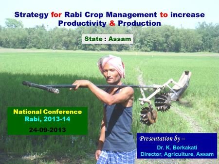 Strategy for Rabi Crop Management to increase Productivity & Production State : Assam Presentation by – Dr. K. Borkakati Director, Agriculture, Assam National.