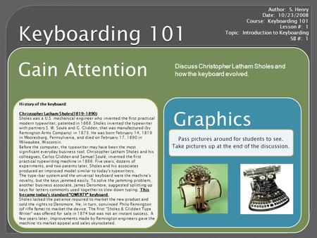 Keyboarding 101 Gain Attention Graphics Pass pictures around for students to see. Take pictures up at the end of the discussion. Author: S. Henry Date: