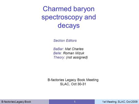 B-factories Legacy Book 11st Meeting, SLAC, Oct 2009 Section Editors BaBar: Mat Charles Belle: Roman Mizuk Theory: (not assigned) Charmed baryon spectroscopy.