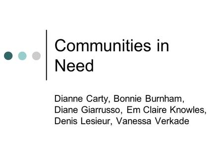 Communities in Need Dianne Carty, Bonnie Burnham, Diane Giarrusso, Em Claire Knowles, Denis Lesieur, Vanessa Verkade.