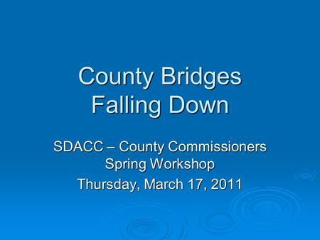 County Bridges Falling Down SDACC – County Commissioners Spring Workshop Thursday, March 17, 2011.