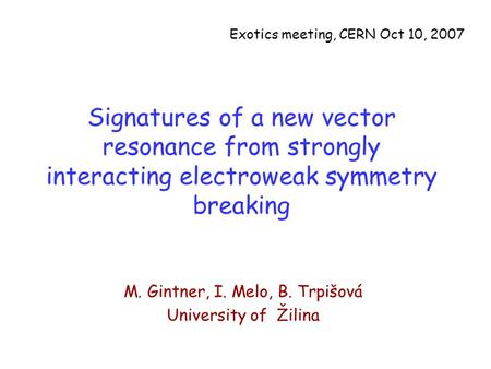Signatures of a new vector resonance from strongly interacting electroweak symmetry breaking M. Gintner, I. Melo, B. Trpišová University of Žilina Exotics.