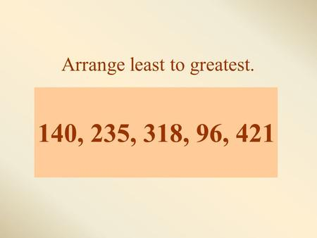 140, 235, 318, 96, 421 Arrange least to greatest..