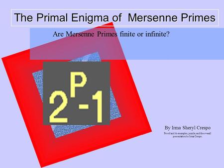 The Primal Enigma of Mersenne Primes By Irma Sheryl Crespo Proof and its examples, puzzle, and the overall presentation by Irma Crespo. Are Mersenne Primes.