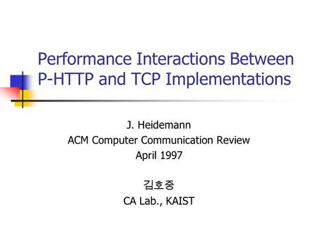 Performance Interactions Between P-HTTP and TCP Implementations J. Heidemann ACM Computer Communication Review April 1997 김호중 CA Lab., KAIST.