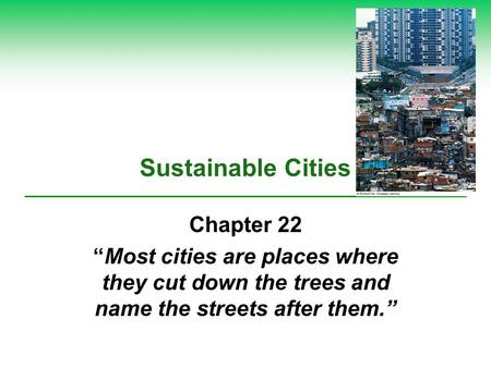"Sustainable Cities Chapter 22 ""Most cities are places where they cut down the trees and name the streets after them."""