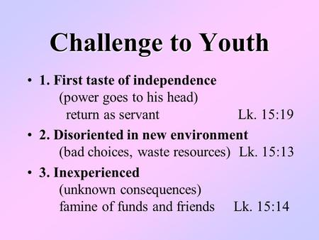 Challenge to Youth 1. First taste of independence (power goes to his head) return as servant Lk. 15:19 2. Disoriented in new environment (bad choices,