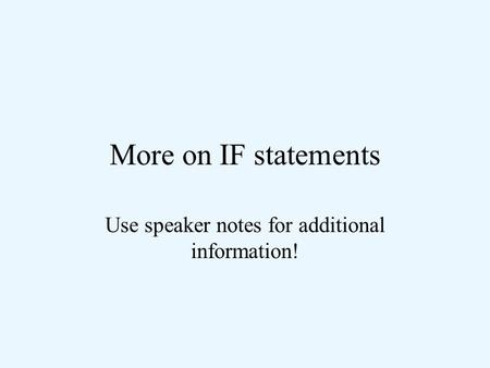 More on IF statements Use speaker notes for additional information!