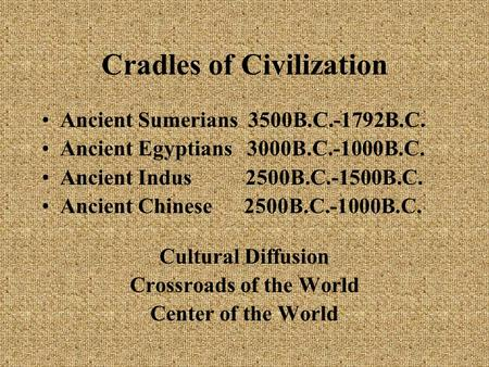 Cradles of Civilization Ancient Sumerians 3500B.C.-1792B.C. Ancient Egyptians 3000B.C.-1000B.C. Ancient Indus 2500B.C.-1500B.C. Ancient Chinese 2500B.C.-1000B.C.