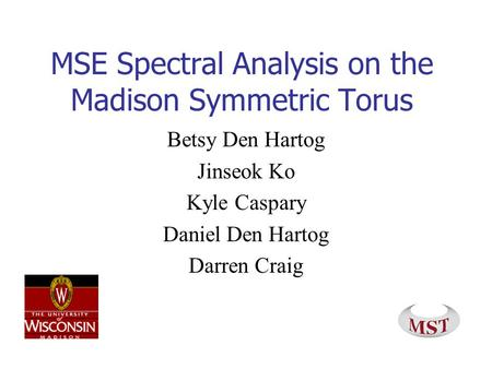 MSE Spectral Analysis on the Madison Symmetric Torus Betsy Den Hartog Jinseok Ko Kyle Caspary Daniel Den Hartog Darren Craig.