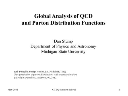 May 2005CTEQ Summer School1 Global Analysis of QCD and Parton Distribution Functions Dan Stump Department of Physics and Astronomy Michigan State University.