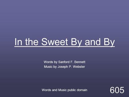In the Sweet By and By Words by Sanford F. Bennett Music by Joseph P. Webster Words and Music public domain 605.