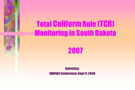 Total Coliform Rule ( TCR ) Monitoring in South Dakota 2007 Rob Kittay SDWWA Conference-Sept 11, 2008.