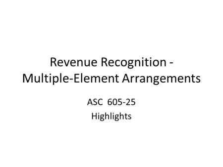 Revenue Recognition - Multiple-Element Arrangements ASC 605-25 Highlights.