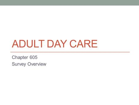 ADULT DAY CARE Chapter 605 Survey Overview. Required Documentation When the surveyor(s) come to survey your Adult Day Care Center, they will ask you for.