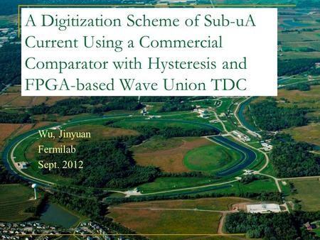 A Digitization Scheme of Sub-uA Current Using a Commercial Comparator with Hysteresis and FPGA-based Wave Union TDC Wu, Jinyuan Fermilab Sept. 2012.