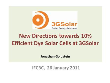 New Directions towards 10% Efficient Dye Solar Cells at 3GSolar Jonathan Goldstein IFCBC, 26 January 2011.