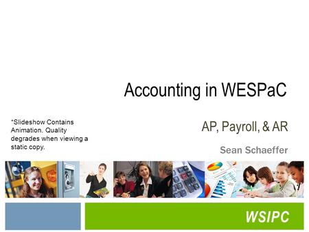 WSIPC Accounting in WESPaC AP, Payroll, & AR Sean Schaeffer *Slideshow Contains Animation. Quality degrades when viewing a static copy.