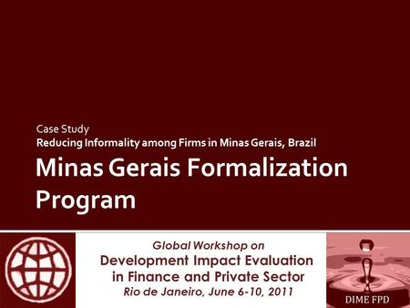 Global Workshop on Development Impact Evaluation in Finance and Private Sector Rio de Janeiro, June 6-10, 2011 Minas Gerais Formalization Program Case.