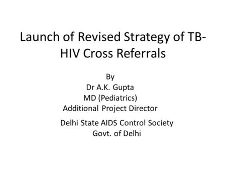 Launch of Revised Strategy of TB- HIV Cross Referrals Delhi State AIDS Control Society Govt. of Delhi By Dr A.K. Gupta MD (Pediatrics) Additional Project.