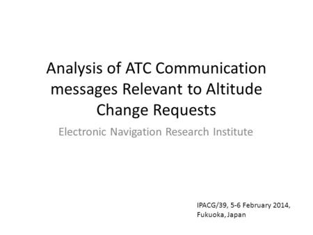 Analysis of ATC Communication messages Relevant to Altitude Change Requests Electronic Navigation Research Institute IPACG/39, 5-6 February 2014, Fukuoka,