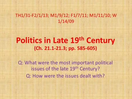 TH1/31-F2/1/13; M1/9/12; F1/7/11; M1/11/10; W 1/14/09 Politics in Late 19 th Century (Ch. 21.1-21.3; pp. 585-605) Q: What were the most important political.