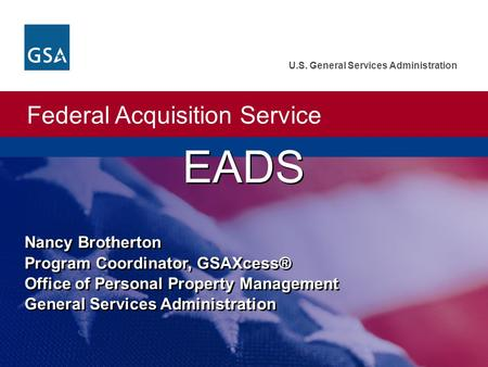 EADS Nancy Brotherton Program Coordinator, GSAXcess® Office of Personal Property Management General Services Administration.