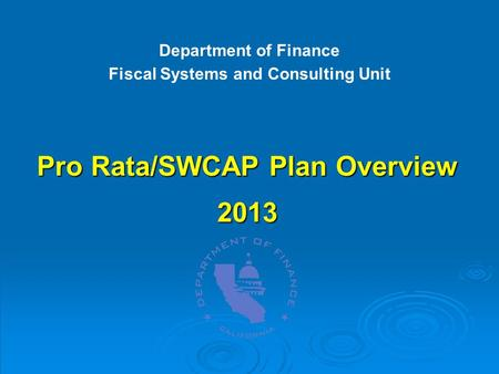 Pro Rata/SWCAP Plan Overview 2013 Department of Finance Fiscal Systems and Consulting Unit.