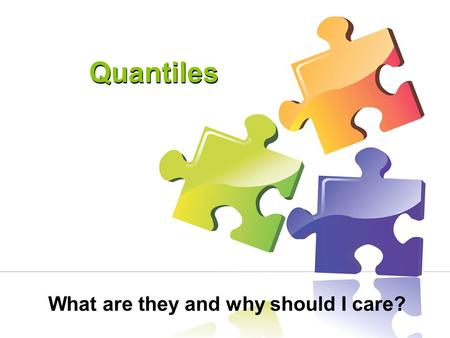 Quantiles What are they and why should I care?. Workshop Objectives: What is the Quantile Framework? What does a Quantile measure mean? How can it be.