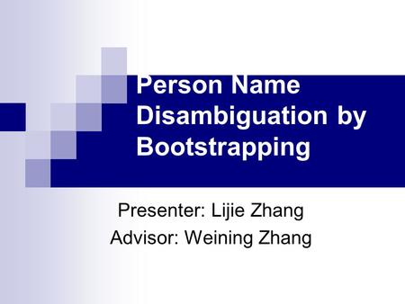 Person Name Disambiguation by Bootstrapping Presenter: Lijie Zhang Advisor: Weining Zhang.