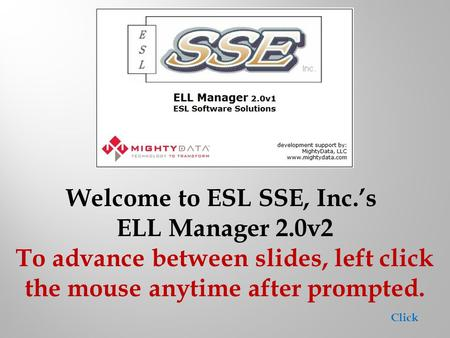 Welcome to ESL SSE, Inc.'s ELL Manager 2.0v2 To advance between slides, left click the mouse anytime after prompted. Click.