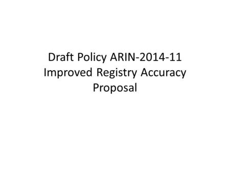 Draft Policy ARIN-2014-11 Improved Registry Accuracy Proposal.